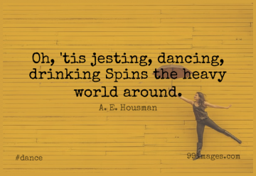 Short Dance Quote by A. E. Housman about Drinking,Dancing,World for WhatsApp DP / Status, Instagram Story, Facebook Post.