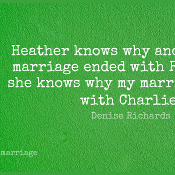 Short Marriage Quote by Denise Richards about Heathers,Charlie,Knows for WhatsApp DP / Status, Instagram Story, Facebook Post.